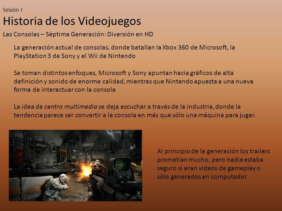 Sesión I Historia de los Videojuegos Las Consolas – Séptima Generación: Diversión en HD La generación actual de consolas, donde batallan la Xbox 360 d