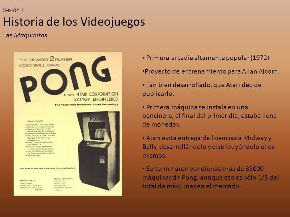Sesión I Historia de los Videojuegos Las Maquinitas Primera arcadia altamente popular (1972) Proyecto de entrenamiento para Allan Alcorn. Tan bien des