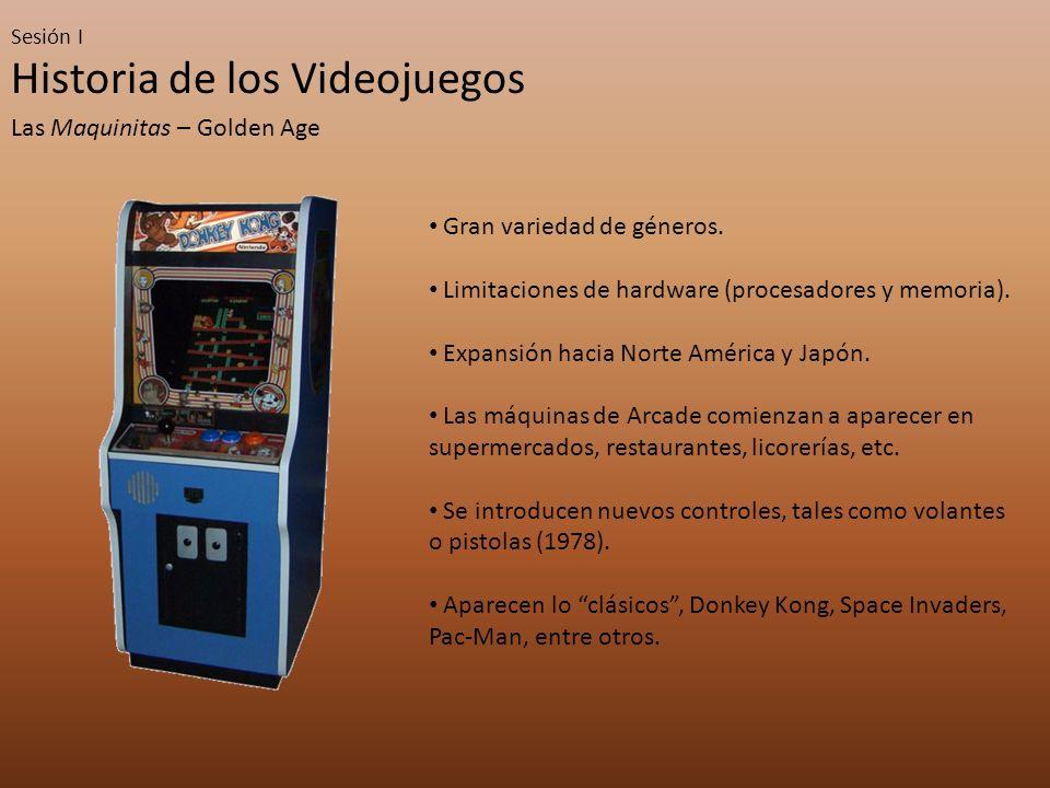 Sesión I Historia de los Videojuegos Las Maquinitas – Golden Age Gran variedad de géneros. Limitaciones de hardware (procesadores y memoria). Expansió