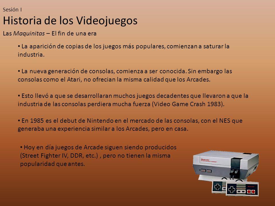 Sesión I Historia de los Videojuegos Las Maquinitas – El fin de una era La aparición de copias de los juegos más populares, comienzan a saturar la industria.