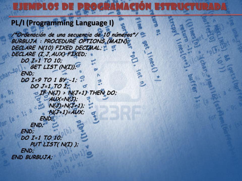 EJEMPLOS DE PROGRAMACIÓN ESTRUCTURADA PL/I (Programming Language I) /*Ordenación de una secuencia de 10 números*/ BURBUJA : PROCEDURE OPTIONS (MAIN);