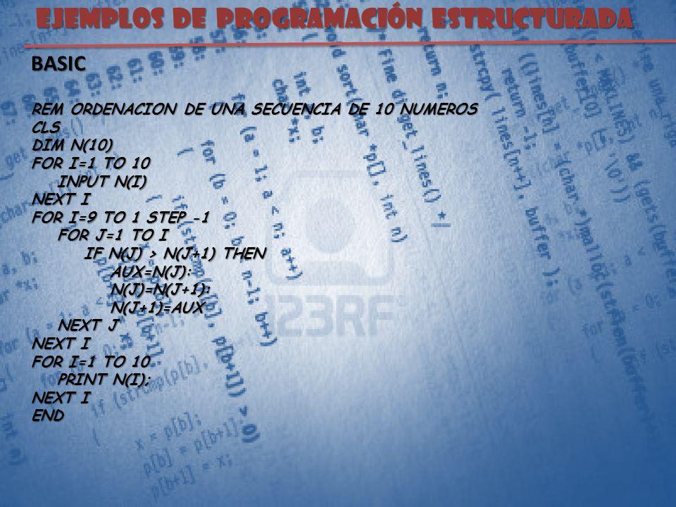 EJEMPLOS DE PROGRAMACIÓN ESTRUCTURADA BASIC REM ORDENACION DE UNA SECUENCIA DE 10 NUMEROS CLS DIM N(10) FOR I=1 TO 10 INPUT N(I) INPUT N(I) NEXT I FOR