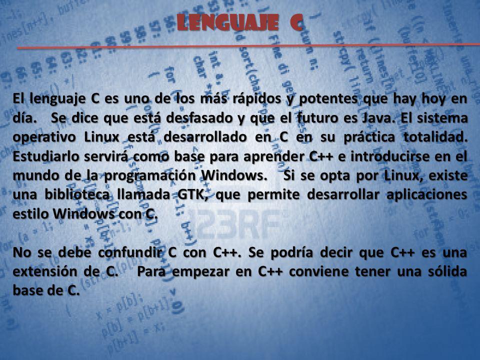 LENGUAJE C El lenguaje C es uno de los más rápidos y potentes que hay hoy en día. Se dice que está desfasado y que el futuro es Java. El sistema opera