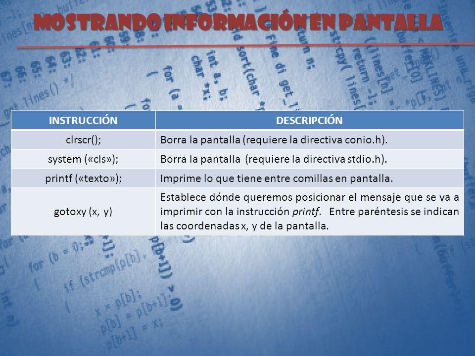 Mostrando información en pantalla INSTRUCCIÓNDESCRIPCIÓN clrscr(); Borra la pantalla (requiere la directiva conio.h). system («cls»); Borra la pantall