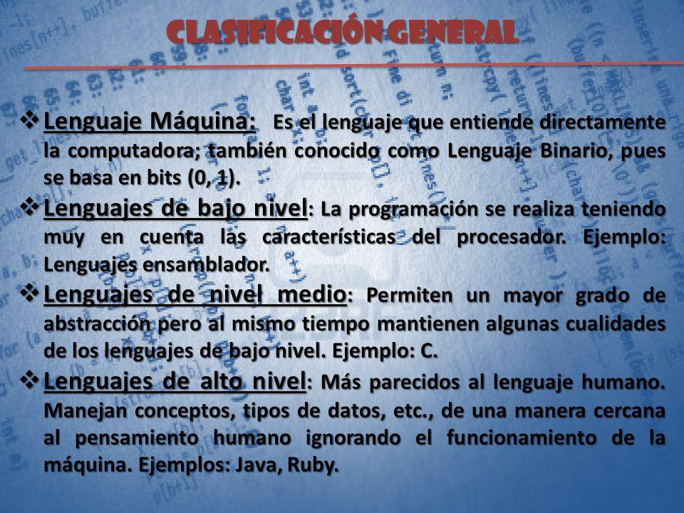 CLASIFICACIÓN GENERAL Lenguaje Máquina: Es el lenguaje que entiende directamente la computadora; también conocido como Lenguaje Binario, pues se basa