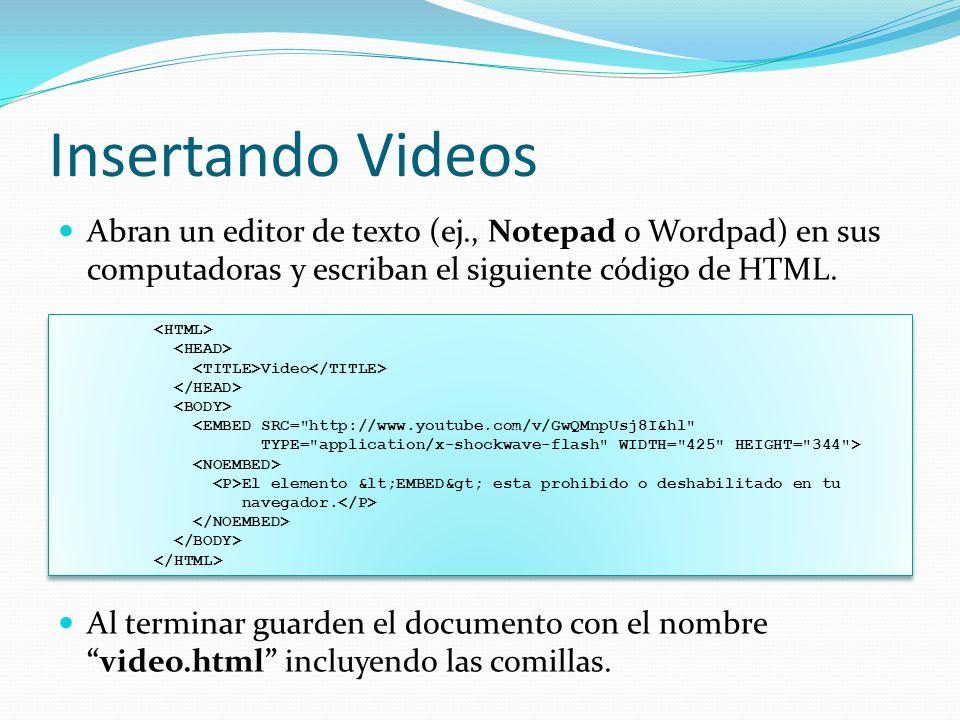 Insertando Videos Abran un editor de texto (ej., Notepad o Wordpad) en sus computadoras y escriban el siguiente código de HTML.