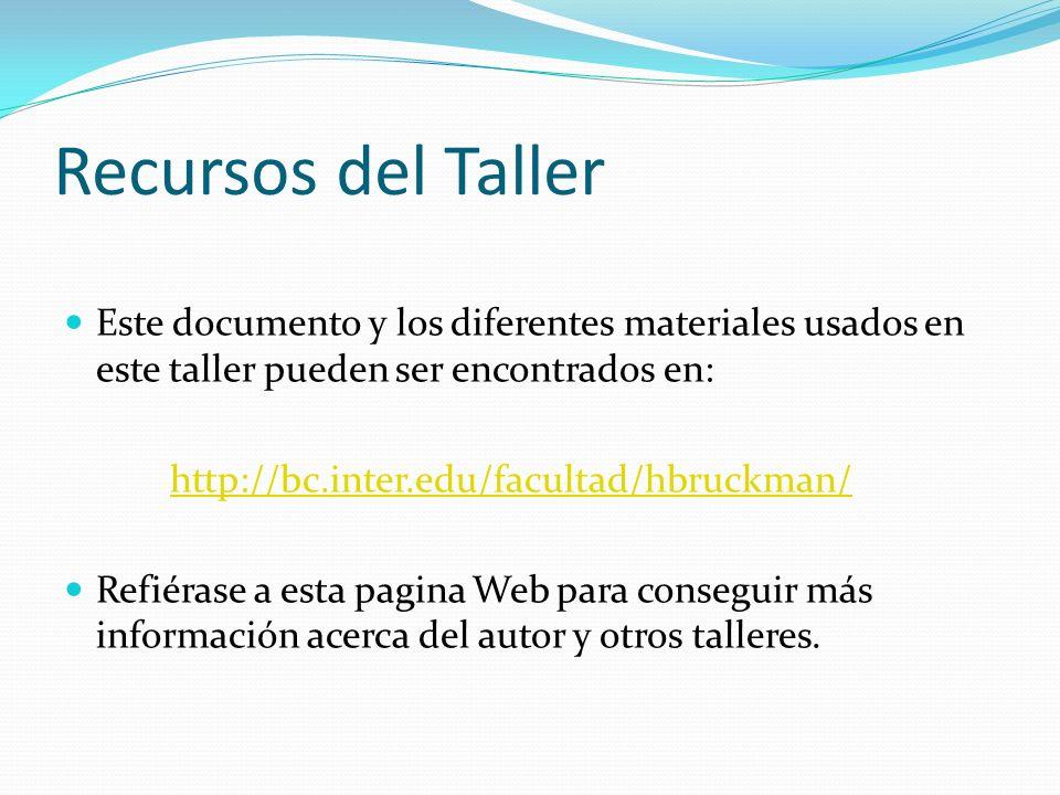Recursos del Taller Este documento y los diferentes materiales usados en este taller pueden ser encontrados en: http://bc.inter.edu/facultad/hbruckman/ Refiérase a esta pagina Web para conseguir más información acerca del autor y otros talleres.