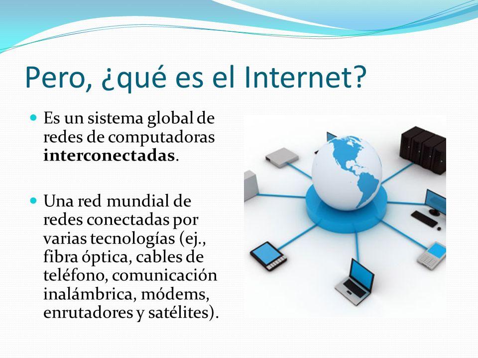 Pero, ¿qué es el Internet.Es un sistema global de redes de computadoras interconectadas.