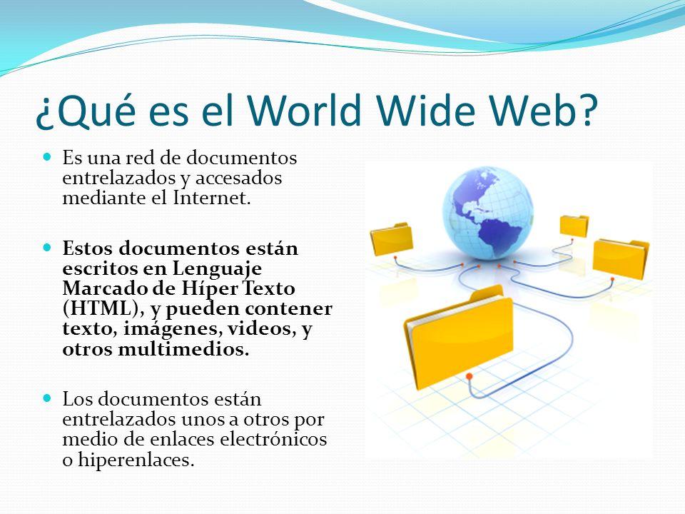 ¿Qué es el World Wide Web.Es una red de documentos entrelazados y accesados mediante el Internet.