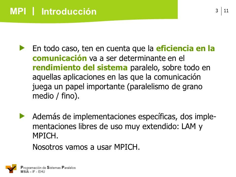 MPI P rogramación de S istemas P aralelos MSIA – IF - EHU 113 En todo caso, ten en cuenta que la eficiencia en la comunicación va a ser determinante e