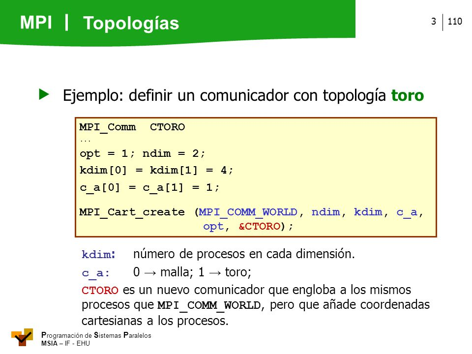 MPI P rogramación de S istemas P aralelos MSIA – IF - EHU 1103 Ejemplo: definir un comunicador con topología toro MPI_Comm CTORO... opt = 1; ndim = 2;