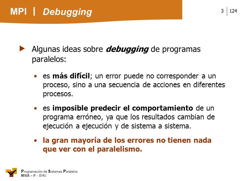 MPI P rogramación de S istemas P aralelos MSIA – IF - EHU 1243 Algunas ideas sobre debugging de programas paralelos: es más difícil; un error puede no