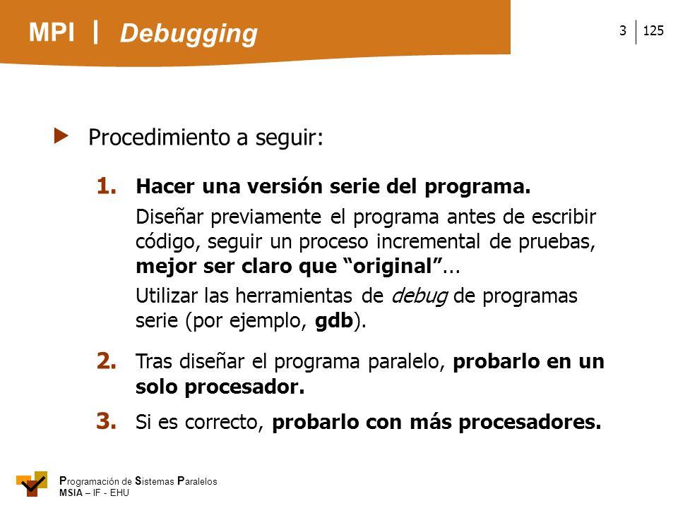 MPI P rogramación de S istemas P aralelos MSIA – IF - EHU 1253 Procedimiento a seguir: 1. Hacer una versión serie del programa. Diseñar previamente el