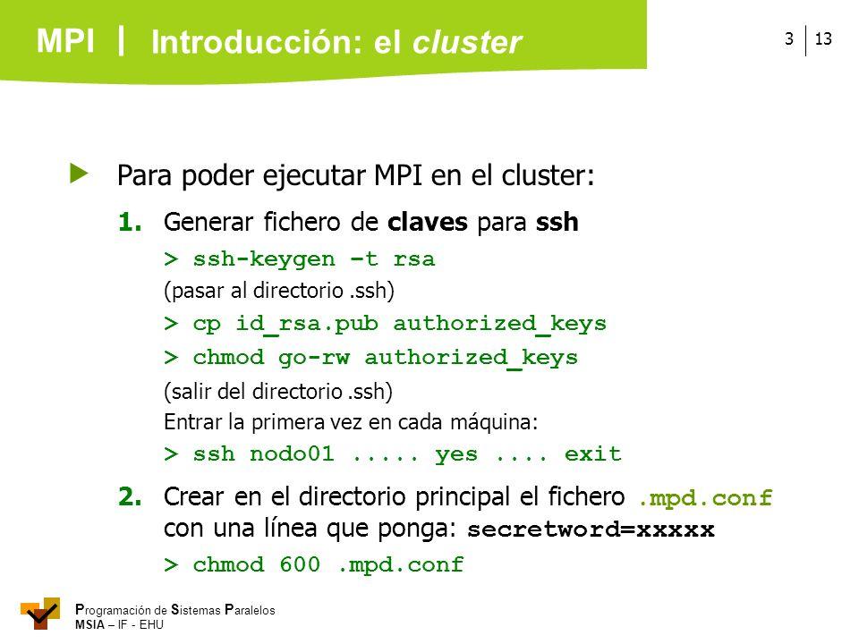 MPI P rogramación de S istemas P aralelos MSIA – IF - EHU 133 Para poder ejecutar MPI en el cluster: 1.Generar fichero de claves para ssh > ssh-keygen
