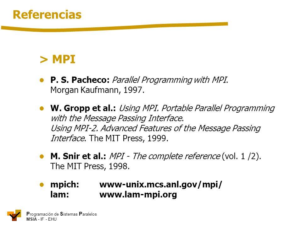 P rogramación de S istemas P aralelos MSIA - IF - EHU > MPI P. S. Pacheco: Parallel Programming with MPI. Morgan Kaufmann, 1997. W. Gropp et al.: Usin