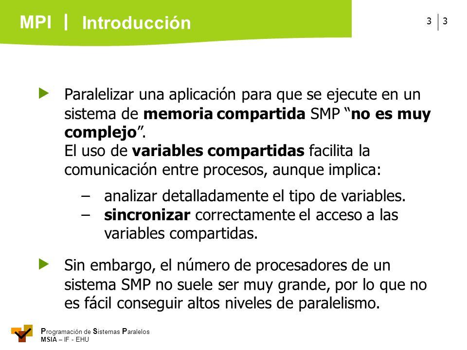 MPI P rogramación de S istemas P aralelos MSIA – IF - EHU 33 Paralelizar una aplicación para que se ejecute en un sistema de memoria compartida SMP no