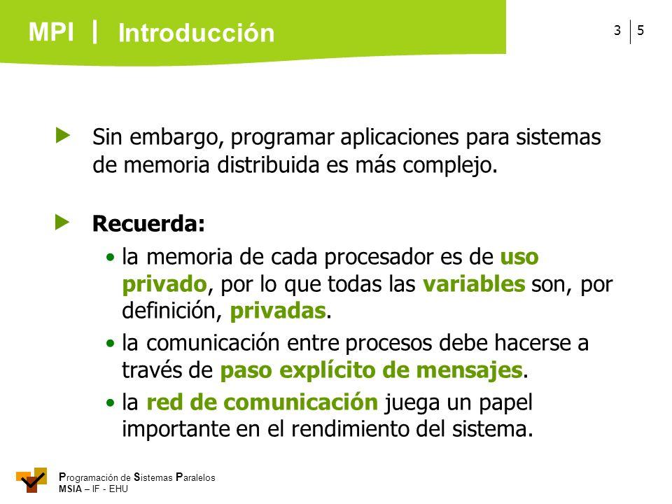 MPI P rogramación de S istemas P aralelos MSIA – IF - EHU 53 Sin embargo, programar aplicaciones para sistemas de memoria distribuida es más complejo.