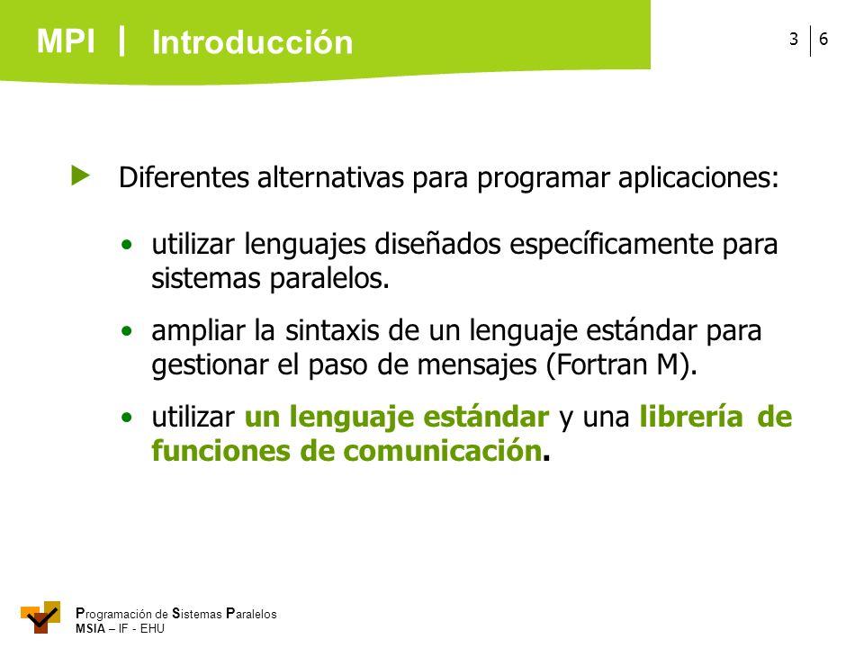 MPI P rogramación de S istemas P aralelos MSIA – IF - EHU 63 Diferentes alternativas para programar aplicaciones: utilizar lenguajes diseñados específ