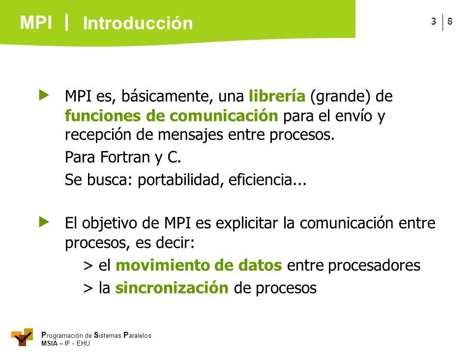 MPI P rogramación de S istemas P aralelos MSIA – IF - EHU 83 MPI es, básicamente, una librería (grande) de funciones de comunicación para el envío y r