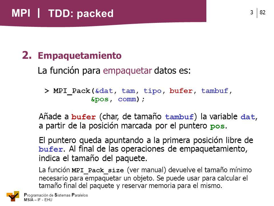 MPI P rogramación de S istemas P aralelos MSIA – IF - EHU 823 2. Empaquetamiento La función para empaquetar datos es: > MPI_Pack(&dat, tam, tipo, bufe