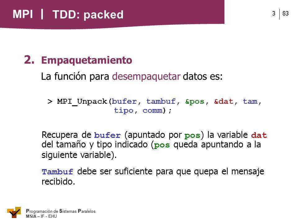 MPI P rogramación de S istemas P aralelos MSIA – IF - EHU 833 2. Empaquetamiento La función para desempaquetar datos es: > MPI_Unpack(bufer, tambuf, &