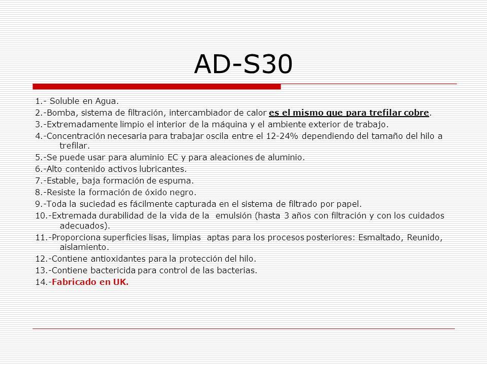 AD-S30 1.- Soluble en Agua. 2.-Bomba, sistema de filtración, intercambiador de calor es el mismo que para trefilar cobre. 3.-Extremadamente limpio el