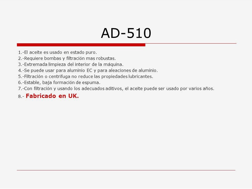 AD-510 1.-El aceite es usado en estado puro. 2.-Requiere bombas y filtración mas robustas. 3.-Extremada limpieza del interior de la máquina. 4.-Se pue