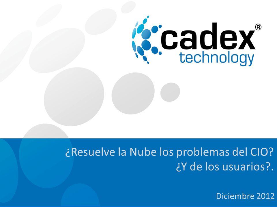 Cadex Technology. Todos los derechos reservados Diciembre 2012 ¿Resuelve la Nube los problemas del CIO? ¿Y de los usuarios?.