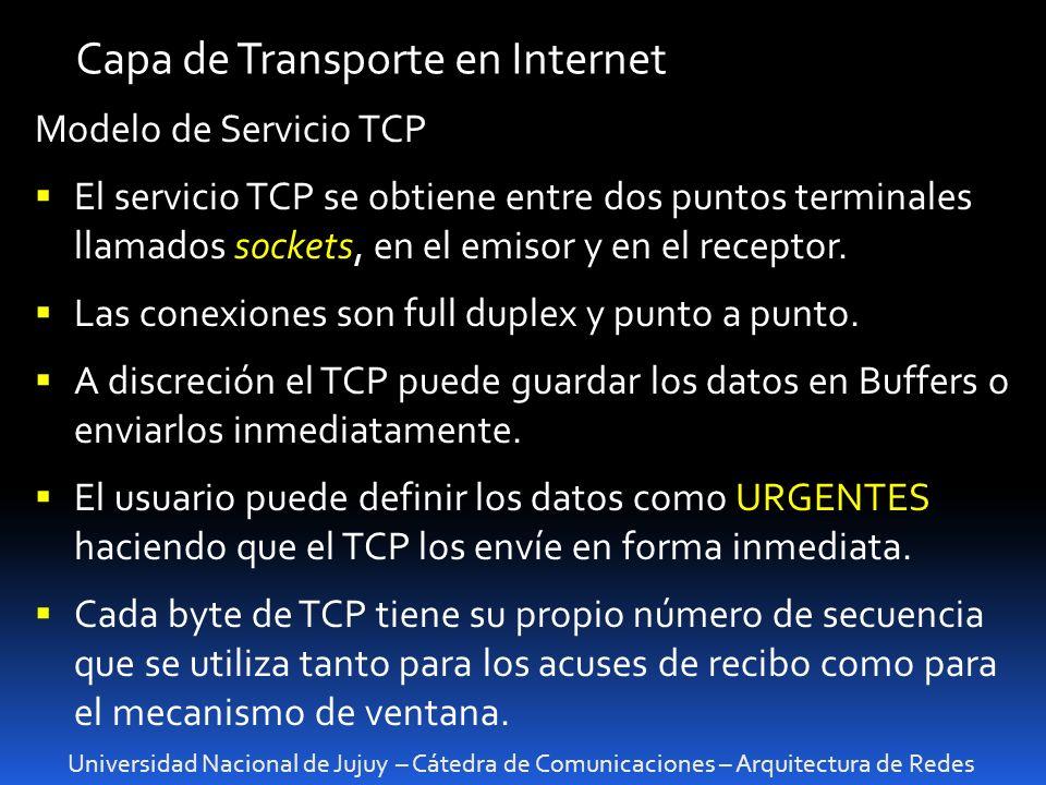 Universidad Nacional de Jujuy – Cátedra de Comunicaciones – Arquitectura de Redes Capa de Transporte en Internet Modelo de Servicio TCP El servicio TCP se obtiene entre dos puntos terminales llamados sockets, en el emisor y en el receptor.