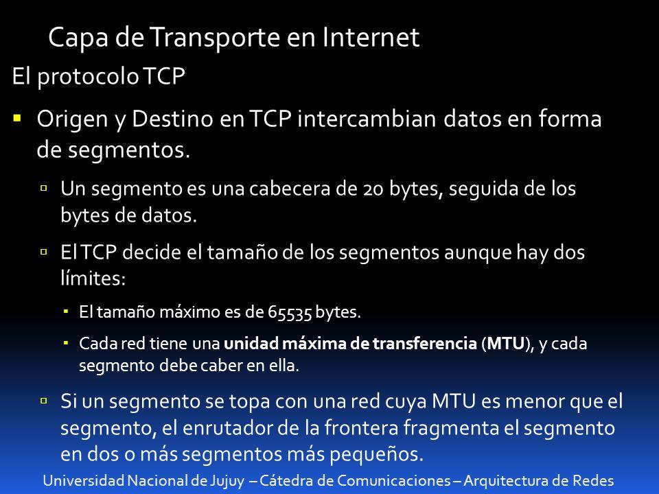Universidad Nacional de Jujuy – Cátedra de Comunicaciones – Arquitectura de Redes Capa de Transporte en Internet El protocolo TCP Origen y Destino en TCP intercambian datos en forma de segmentos.