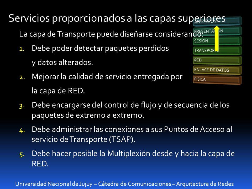 Universidad Nacional de Jujuy – Cátedra de Comunicaciones – Arquitectura de Redes Servicios proporcionados a las capas superiores La capa de Transporte puede diseñarse considerando: 1.