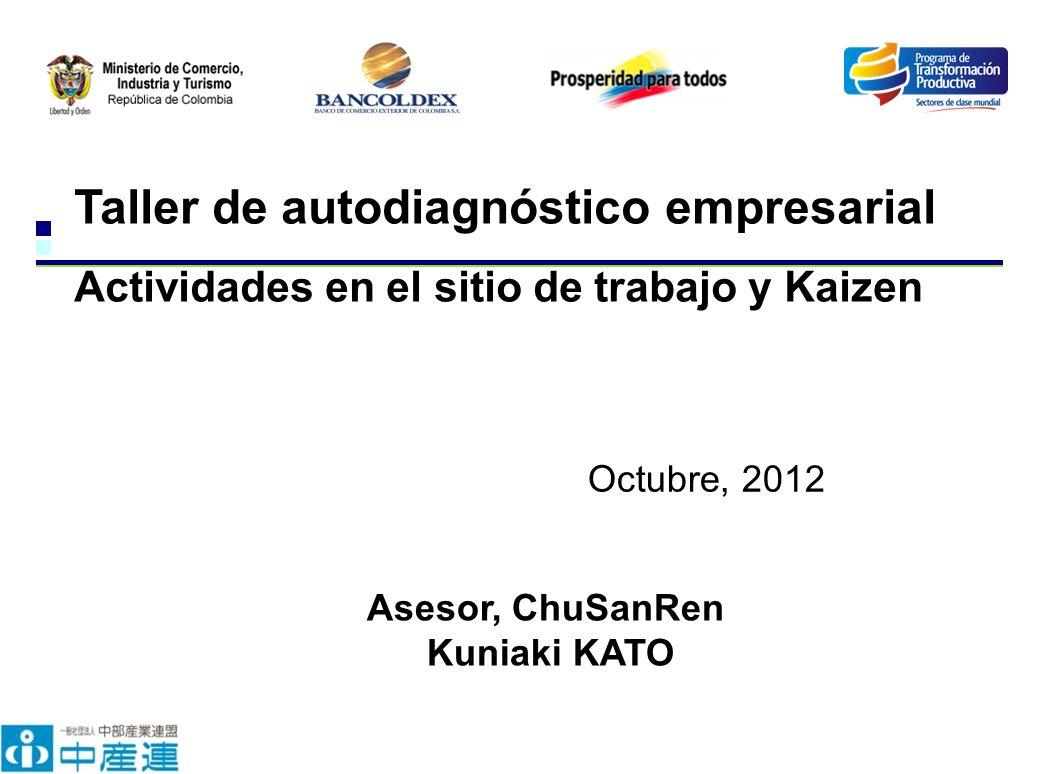Taller de autodiagnóstico empresarial Actividades en el sitio de trabajo y Kaizen Octubre, 2012 Asesor, ChuSanRen Kuniaki KATO