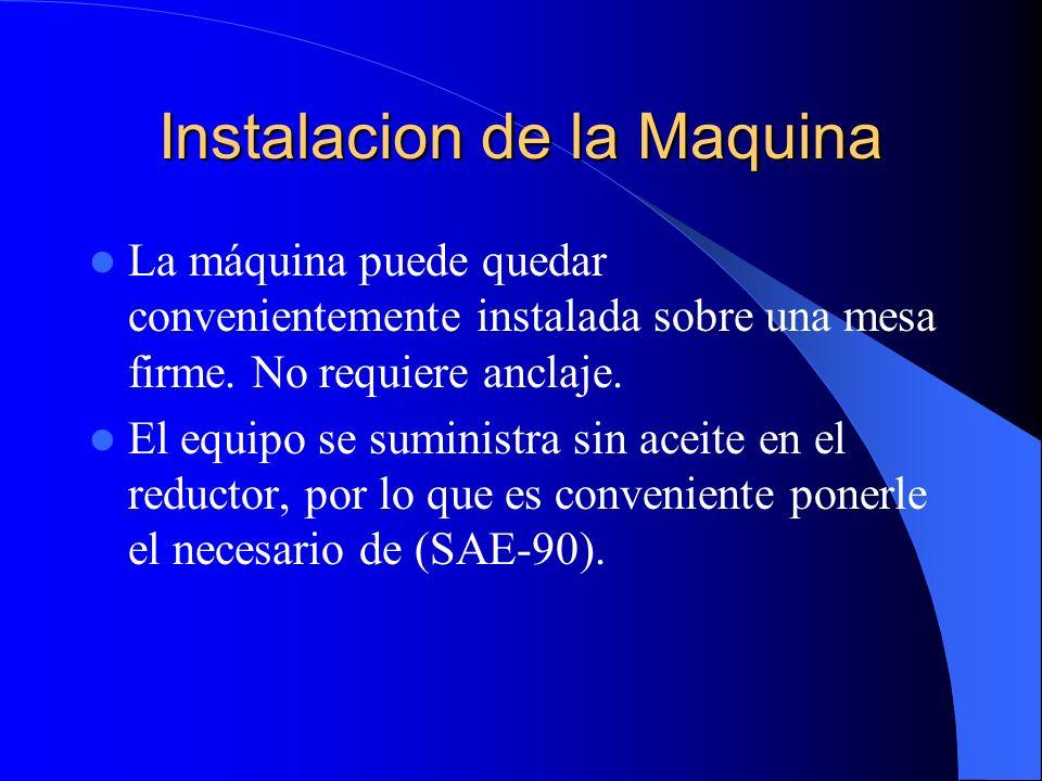Instalacion de la Maquina La máquina puede quedar convenientemente instalada sobre una mesa firme. No requiere anclaje. El equipo se suministra sin ac