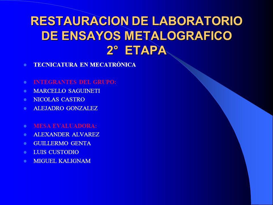 RESTAURACION DE LABORATORIO DE ENSAYOS METALOGRAFICO 2° ETAPA TECNICATURA EN MECATRÓNICA INTEGRANTES DEL GRUPO: MARCELLO SAGUINETI NICOLAS CASTRO ALEJ
