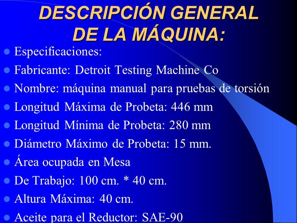 DESCRIPCIÓN GENERAL DE LA MÁQUINA: Especificaciones: Fabricante: Detroit Testing Machine Co Nombre: máquina manual para pruebas de torsión Longitud Má