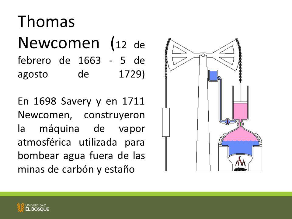 Thomas Newcomen ( 12 de febrero de 1663 - 5 de agosto de 1729) En 1698 Savery y en 1711 Newcomen, construyeron la máquina de vapor atmosférica utilizada para bombear agua fuera de las minas de carbón y estaño