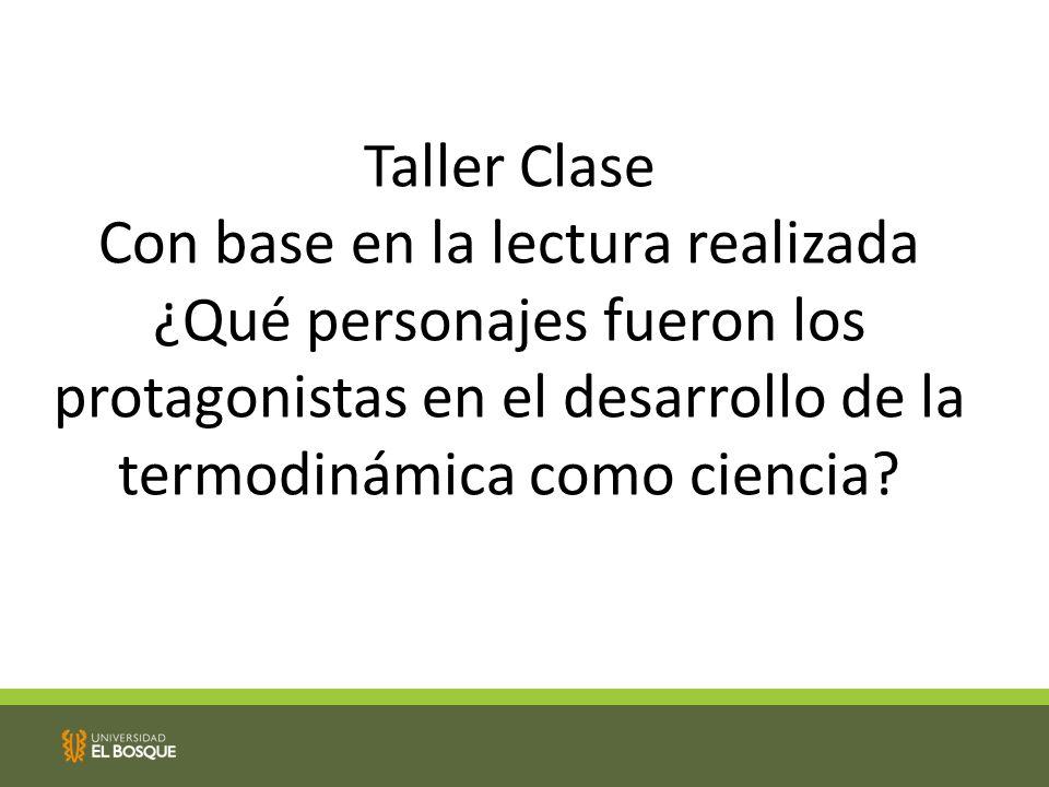 Taller Clase Con base en la lectura realizada ¿Qué personajes fueron los protagonistas en el desarrollo de la termodinámica como ciencia?