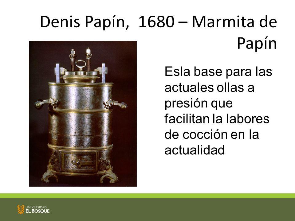 Denis Papín, 1680 – Marmita de Papín Esla base para las actuales ollas a presión que facilitan la labores de cocción en la actualidad