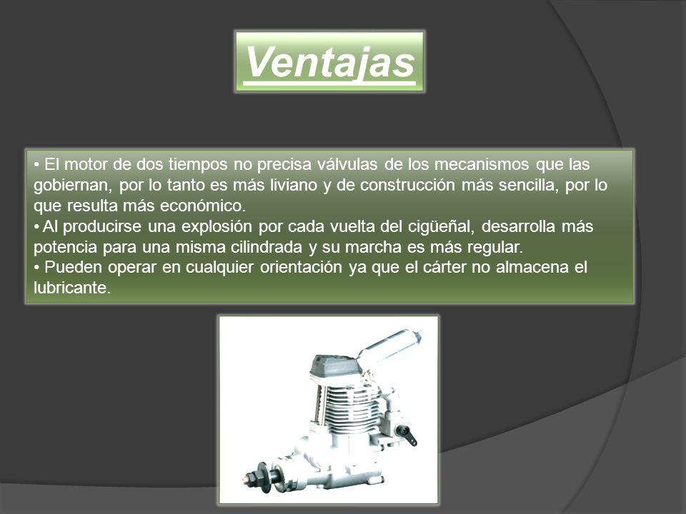 El motor de dos tiempos no precisa válvulas de los mecanismos que las gobiernan, por lo tanto es más liviano y de construcción más sencilla, por lo qu