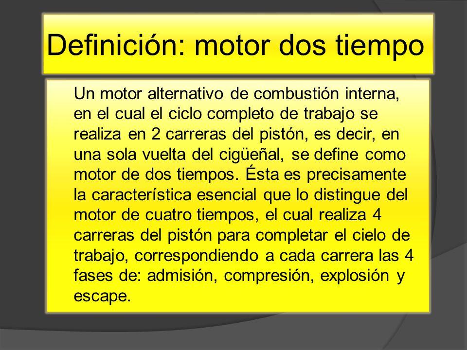 Definición: motor dos tiempo Un motor alternativo de combustión interna, en el cual el ciclo completo de trabajo se realiza en 2 carreras del pistón, es decir, en una sola vuelta del cigüeñal, se define como motor de dos tiempos.