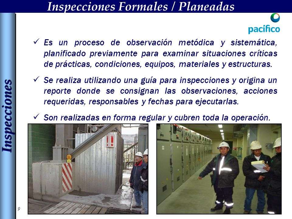 9 Inspecciones Formales / Planeadas Es un proceso de observación metódica y sistemática, planificado previamente para examinar situaciones críticas de prácticas, condiciones, equipos, materiales y estructuras.