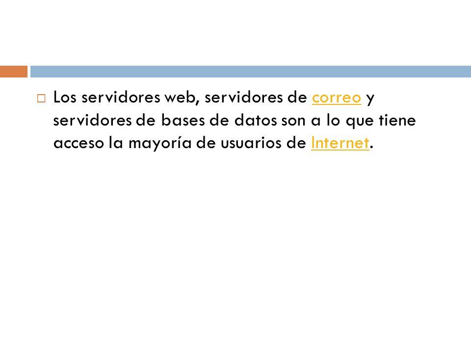 Los servidores web, servidores de correo y servidores de bases de datos son a lo que tiene acceso la mayoría de usuarios de Internet.correoInternet