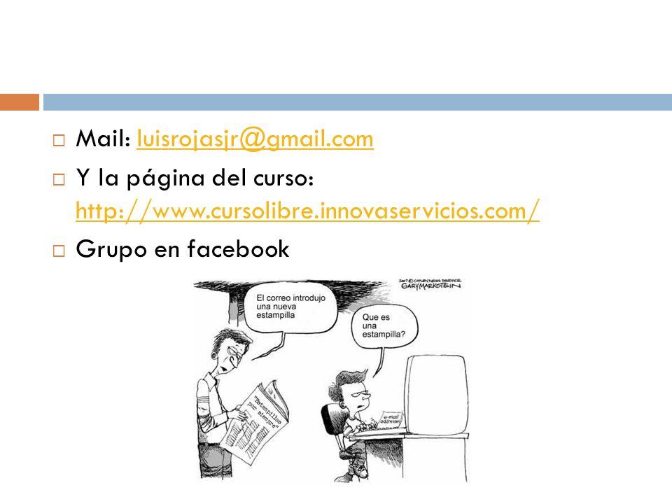Mail: luisrojasjr@gmail.comluisrojasjr@gmail.com Y la página del curso: http://www.cursolibre.innovaservicios.com/ http://www.cursolibre.innovaservicios.com/ Grupo en facebook