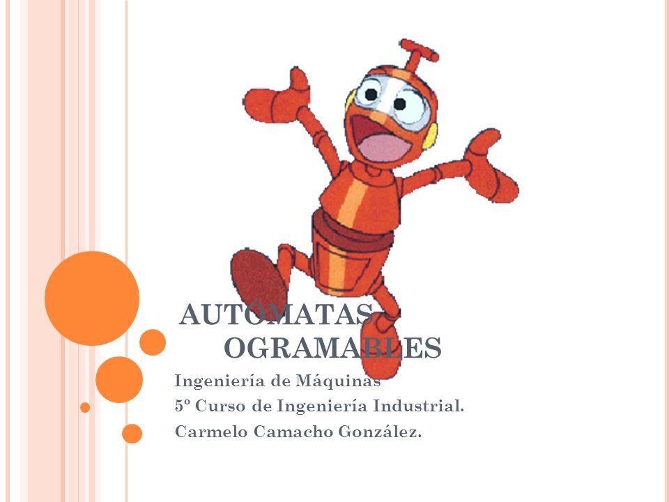 AUTÓMATAS PROGRAMABLES Ingeniería de Máquinas 5º Curso de Ingeniería Industrial. Carmelo Camacho González.