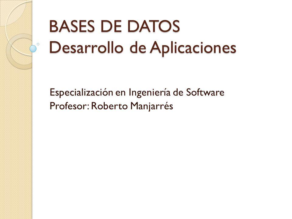 BASES DE DATOS Desarrollo de Aplicaciones Especialización en Ingeniería de Software Profesor: Roberto Manjarrés