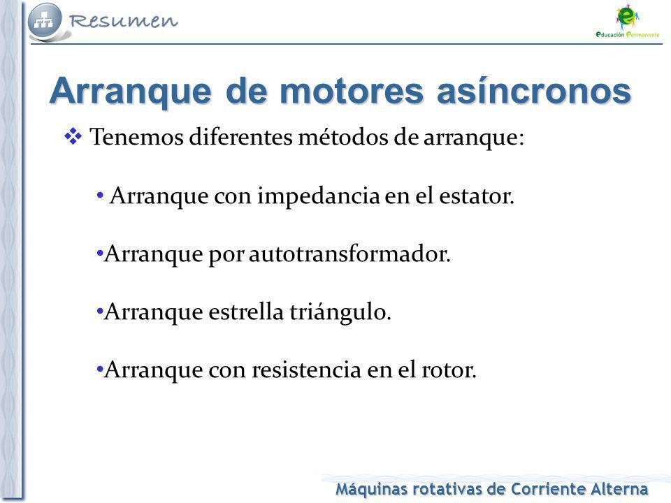 Máquinas rotativas de Corriente Alterna Arranque de motores asíncronos Tenemos diferentes métodos de arranque: Arranque con impedancia en el estator.