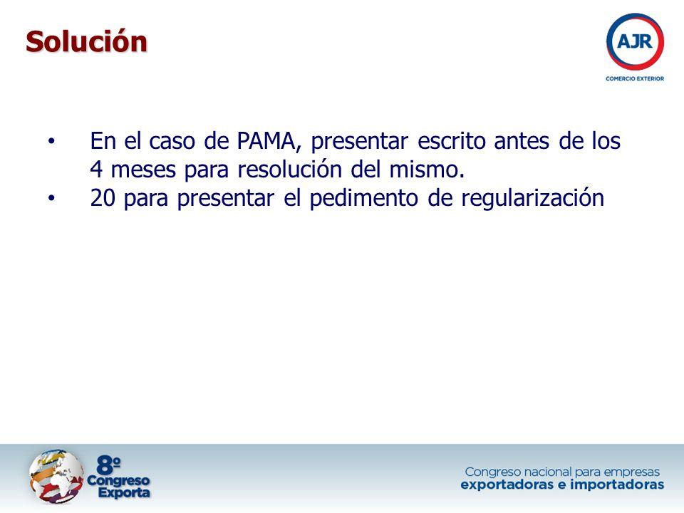 En el caso de PAMA, presentar escrito antes de los 4 meses para resolución del mismo. 20 para presentar el pedimento de regularización Solución