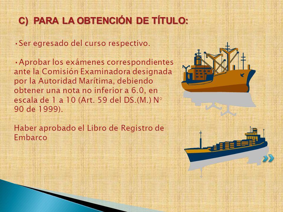 Ser egresado del curso respectivo. Aprobar los exámenes correspondientes ante la Comisión Examinadora designada por la Autoridad Marítima, debiendo ob