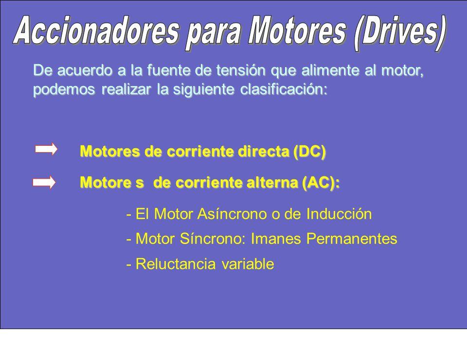 De acuerdo a la fuente de tensión que alimente al motor, podemos realizar la siguiente clasificación: Motores de corriente directa (DC) Motore s de corriente alterna (AC): - El Motor Asíncrono o de Inducción - Motor Síncrono: Imanes Permanentes - Reluctancia variable