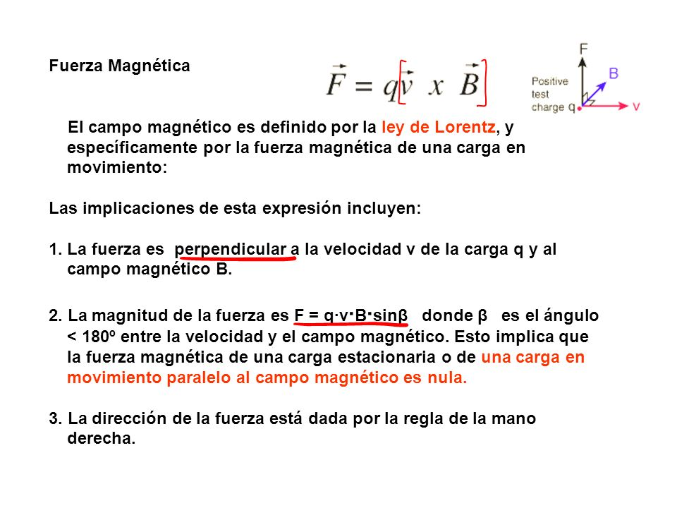 Fuerza Magnética El campo magnético es definido por la ley de Lorentz, y específicamente por la fuerza magnética de una carga en movimiento: Las implicaciones de esta expresión incluyen: 1.La fuerza es perpendicular a la velocidad v de la carga q y al campo magnético B.